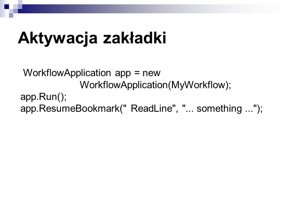 Aktywacja zakładki WorkflowApplication app = new WorkflowApplication(MyWorkflow); app.Run(); app.ResumeBookmark(