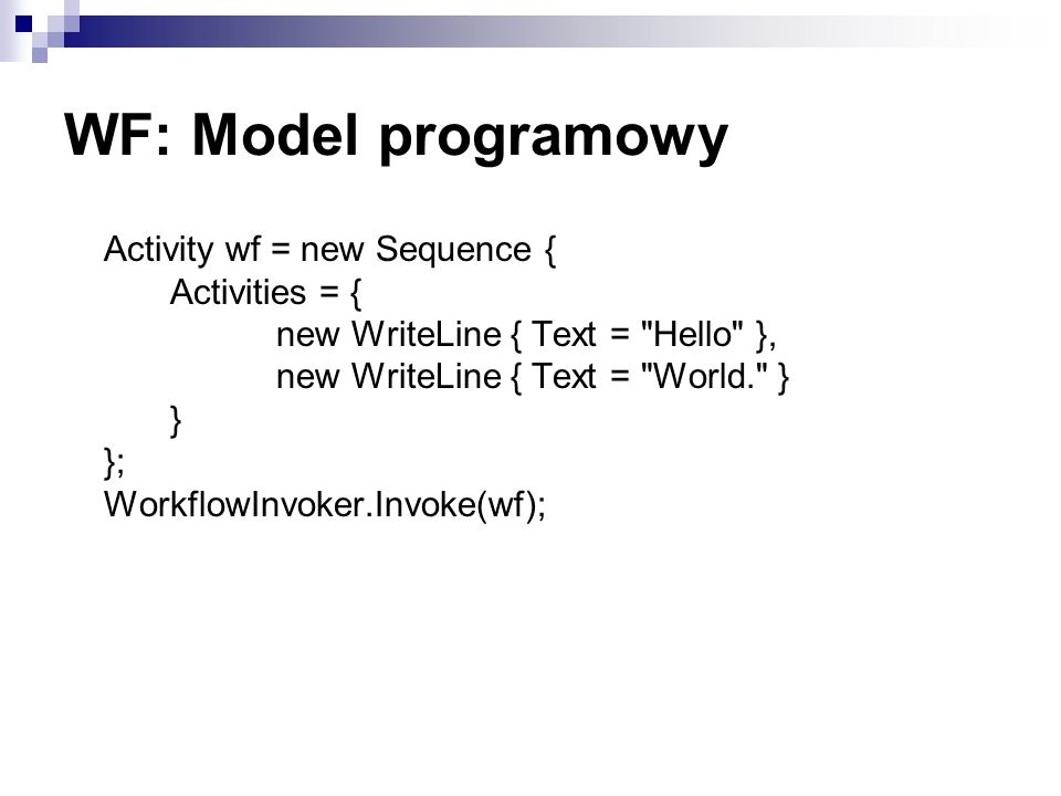 WF: Model programowy Activity wf = new Sequence { Activities = { new WriteLine { Text =