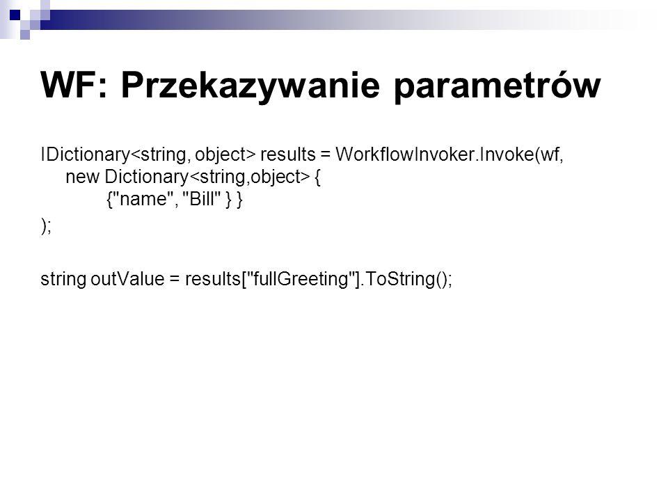 WF: Przekazywanie parametrów IDictionary results = WorkflowInvoker.Invoke(wf, new Dictionary { { name , Bill } } ); string outValue = results[ fullGreeting ].ToString();