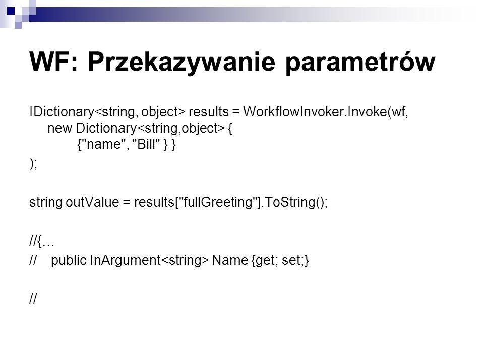 WF: Przekazywanie parametrów IDictionary results = WorkflowInvoker.Invoke(wf, new Dictionary { { name , Bill } } ); string outValue = results[ fullGreeting ].ToString(); //{… // public InArgument Name {get; set;} //