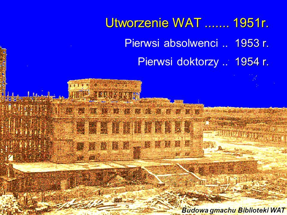 Utworzenie WAT....... 1951r. 1953 r. Pierwsi absolwenci.. 1953 r. 1954 r. Pierwsi doktorzy.. 1954 r. Budowa gmachu Biblioteki WAT