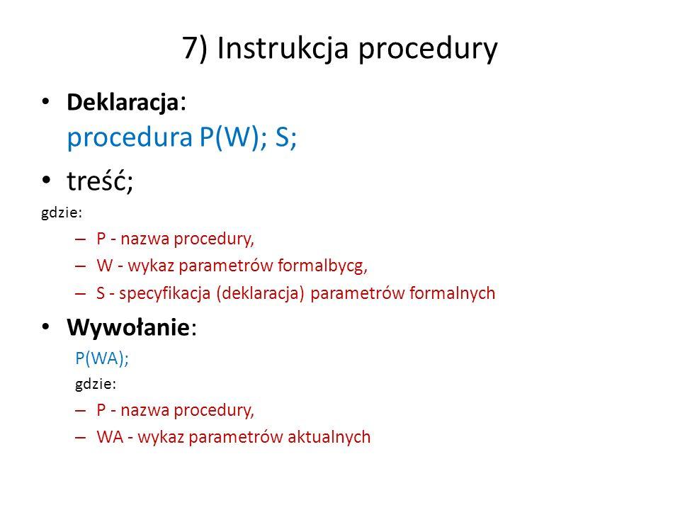 8) Instrukcja procedury funkcyjnej Deklaracja: całkowite procedura P(W); S; rzeczywiste procedura P(W); S; logiczne procedura P(W); S; gdzie: – P - nazwa procedury – W - wykaz parametrów formalnych, – S - specyfikacja parametrów formalnych.