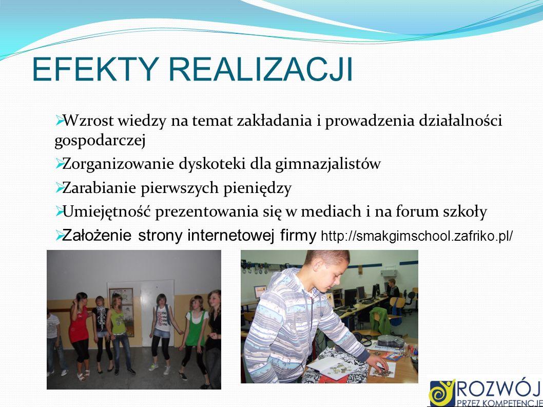 EFEKTY REALIZACJI Wzrost wiedzy na temat zakładania i prowadzenia działalności gospodarczej Zorganizowanie dyskoteki dla gimnazjalistów Zarabianie pie