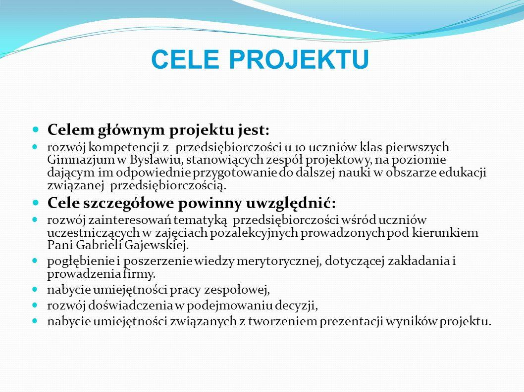 Celem głównym projektu jest: rozwój kompetencji z przedsiębiorczości u 10 uczniów klas pierwszych Gimnazjum w Bysławiu, stanowiących zespół projektowy