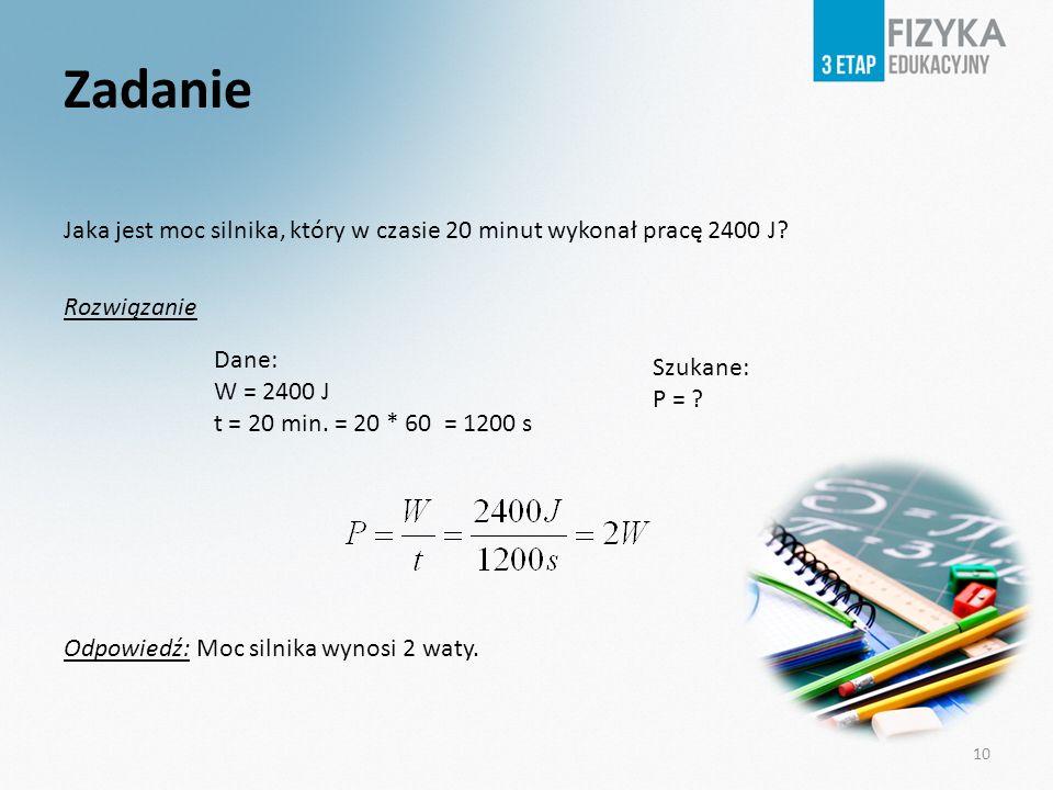 Zadanie Jaka jest moc silnika, który w czasie 20 minut wykonał pracę 2400 J? Rozwiązanie Odpowiedź: Moc silnika wynosi 2 waty. Dane: W = 2400 J t = 20
