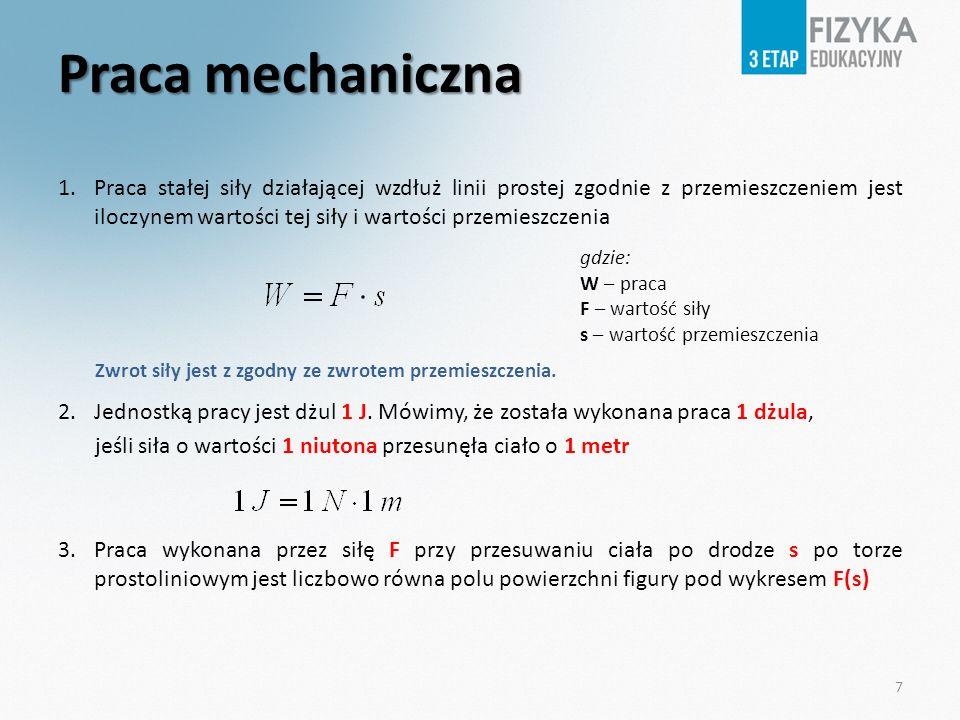 Praca mechaniczna 1.Praca stałej siły działającej wzdłuż linii prostej zgodnie z przemieszczeniem jest iloczynem wartości tej siły i wartości przemies