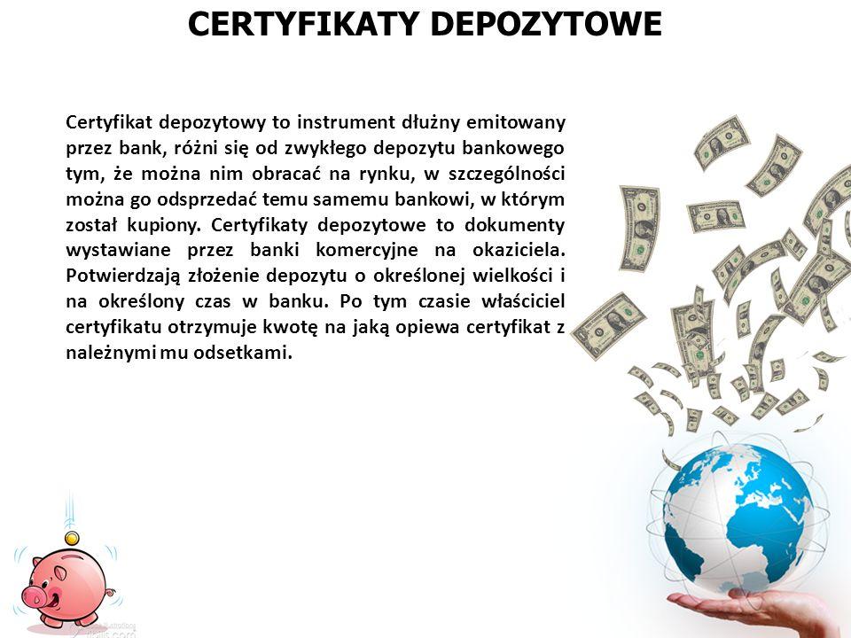 CERTYFIKATY DEPOZYTOWE Certyfikat depozytowy to instrument dłużny emitowany przez bank, różni się od zwykłego depozytu bankowego tym, że można nim obr