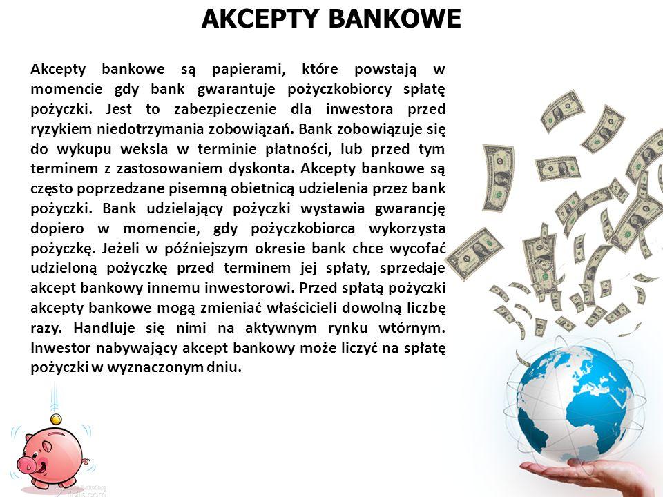 AKCEPTY BANKOWE Akcepty bankowe są papierami, które powstają w momencie gdy bank gwarantuje pożyczkobiorcy spłatę pożyczki. Jest to zabezpieczenie dla