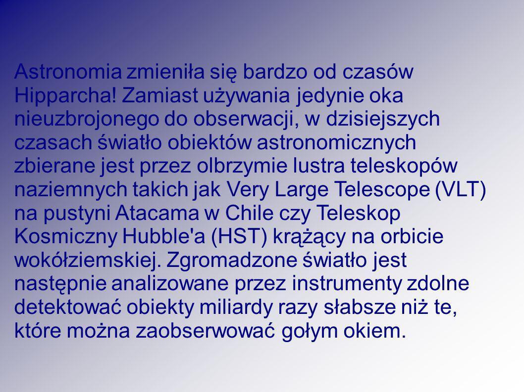 Astronomia zmieniła się bardzo od czasów Hipparcha! Zamiast używania jedynie oka nieuzbrojonego do obserwacji, w dzisiejszych czasach światło obiektów