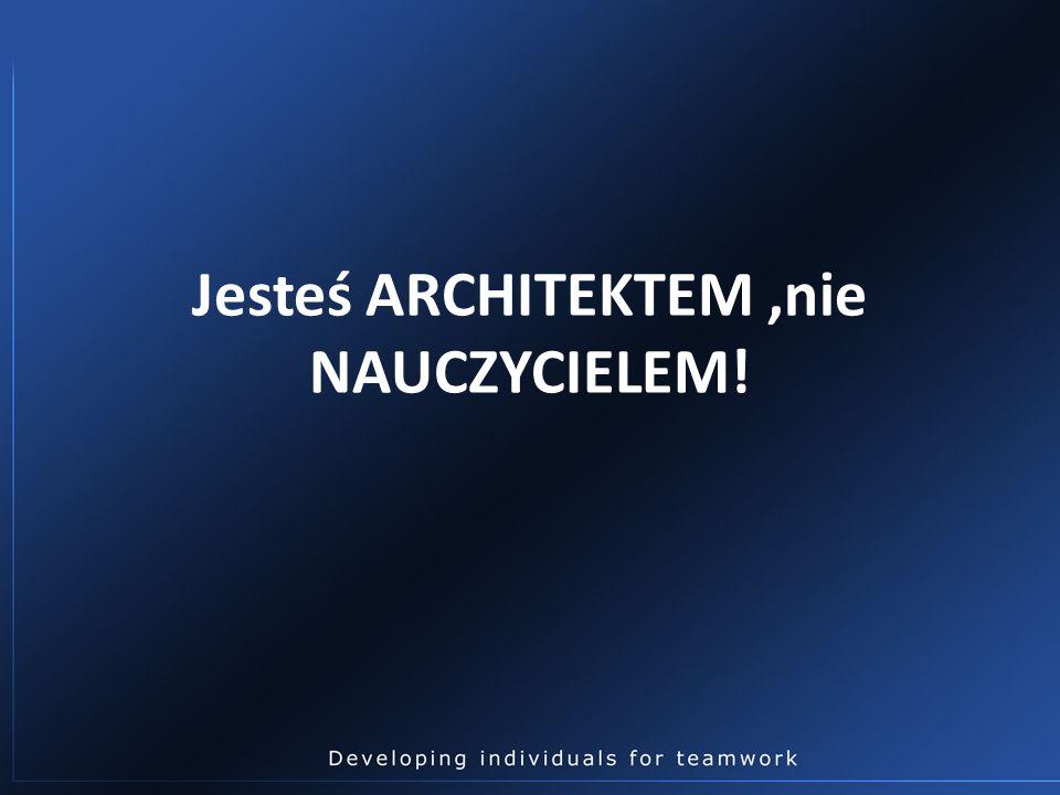 Jesteś ARCHITEKTEM,nie NAUCZYCIELEM!
