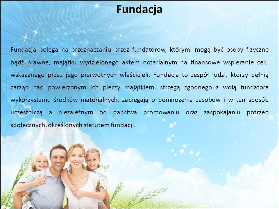 Fundacja Fundacja polega na przeznaczaniu przez fundatorów, którymi mogą być osoby fizyczne bądź prawne, majątku wydzielonego aktem notarialnym na fin