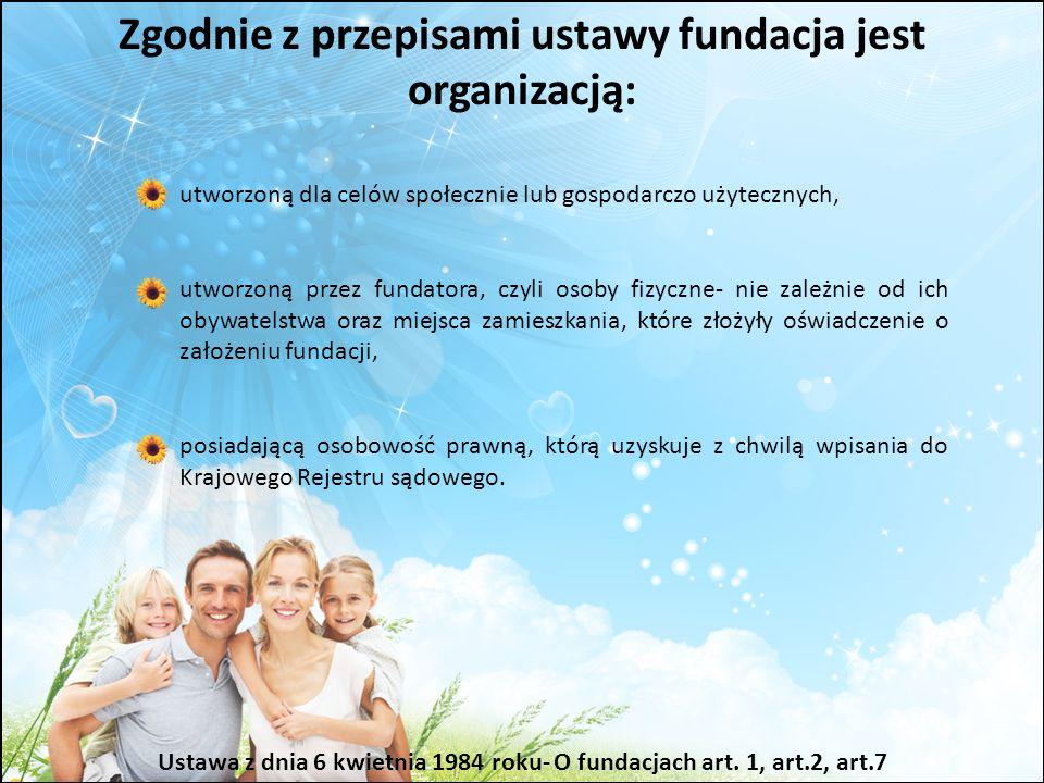 Zgodnie z przepisami ustawy fundacja jest organizacją: Ustawa z dnia 6 kwietnia 1984 roku- O fundacjach art. 1, art.2, art.7 utworzoną dla celów społe