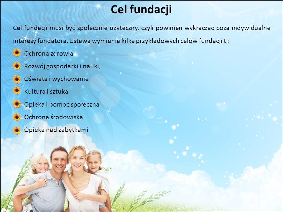 Cel fundacji Cel fundacji musi być społecznie użyteczny, czyli powinien wykraczać poza indywidualne interesy fundatora. Ustawa wymienia kilka przykład