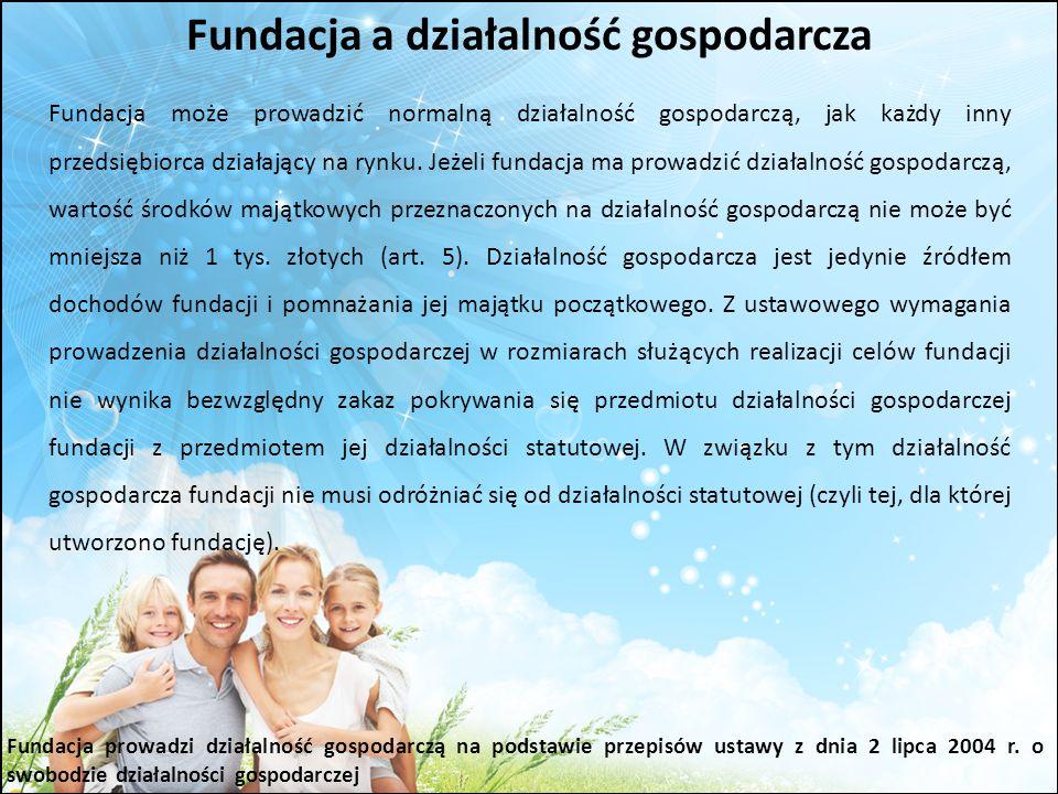 Fundacja a działalność gospodarcza Fundacja może prowadzić normalną działalność gospodarczą, jak każdy inny przedsiębiorca działający na rynku. Jeżeli