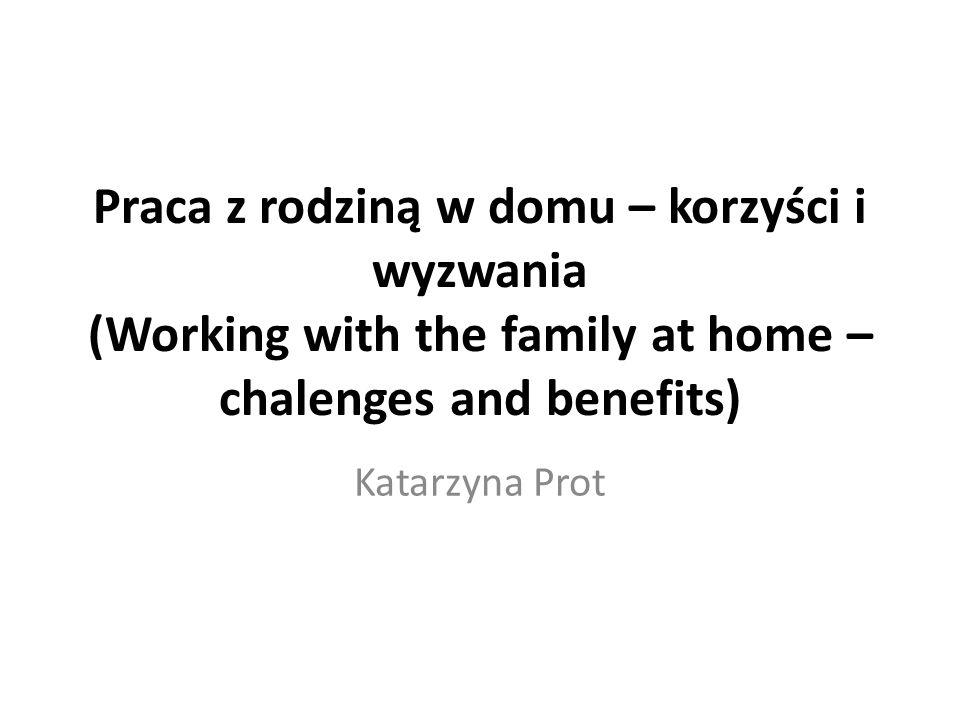 Praca z rodziną w domu – korzyści i wyzwania (Working with the family at home – chalenges and benefits) Katarzyna Prot