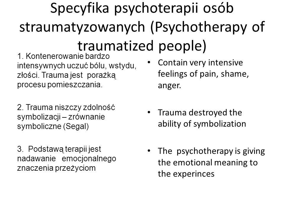 Specyfika psychoterapii osób straumatyzowanych (Psychotherapy of traumatized people) 1. Kontenerowanie bardzo intensywnych uczuć bólu, wstydu, złości.