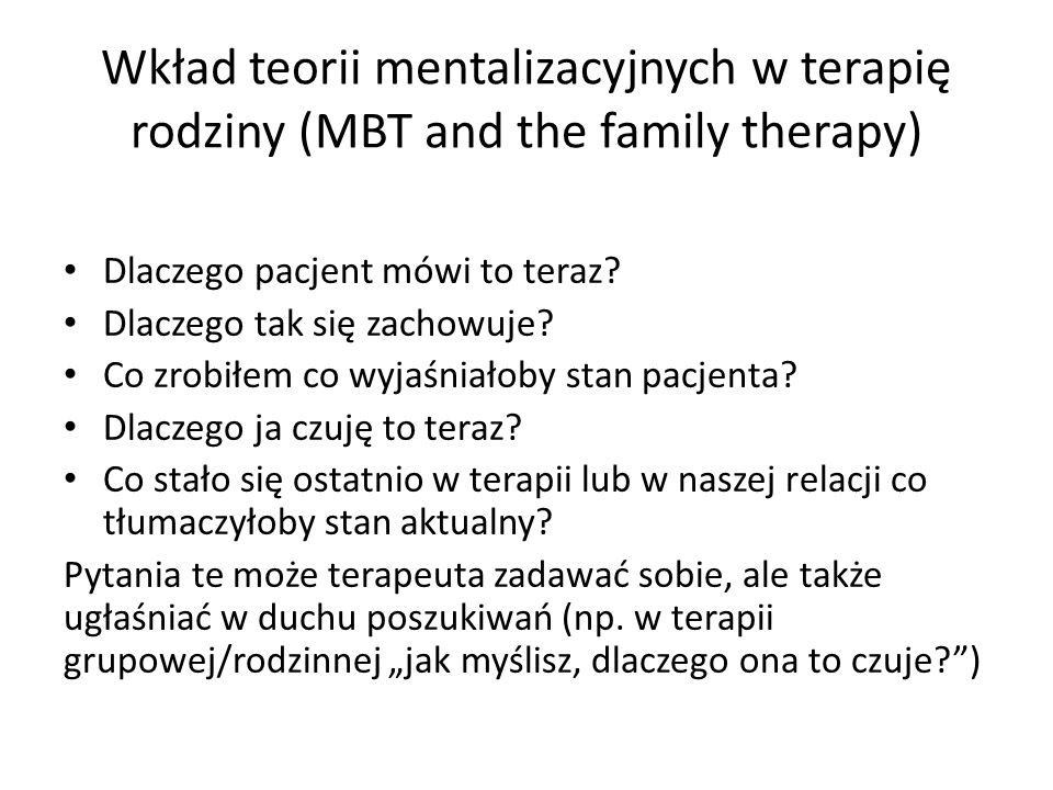 Wkład teorii mentalizacyjnych w terapię rodziny (MBT and the family therapy) Dlaczego pacjent mówi to teraz? Dlaczego tak się zachowuje? Co zrobiłem c