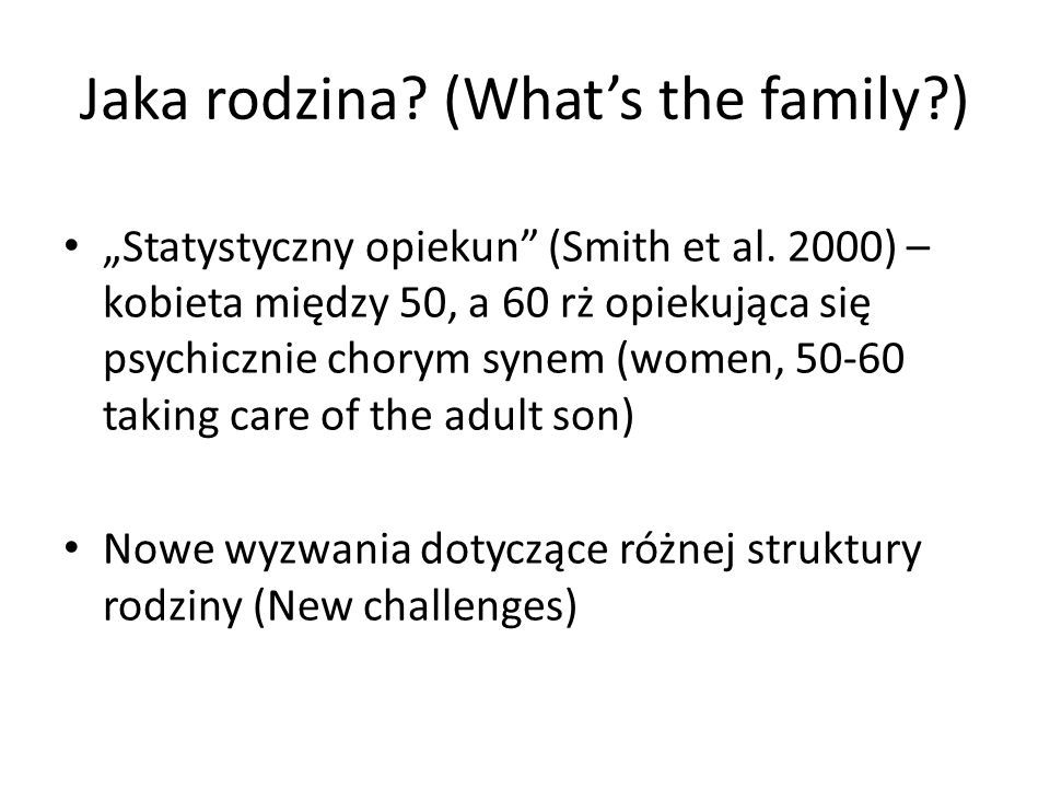 Jaka rodzina? (Whats the family?) Statystyczny opiekun (Smith et al. 2000) – kobieta między 50, a 60 rż opiekująca się psychicznie chorym synem (women