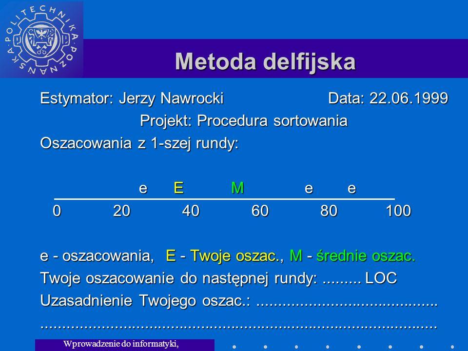 Wprowadzenie do informatyki, Wykład 3 Metoda delfijska Estymator: Jerzy Nawrocki Data: 22.06.1999 Projekt: Procedura sortowania Oszacowania z 1-szej rundy: e E M e e e E M e e 0 20 40 60 80 100 0 20 40 60 80 100 e - oszacowania, E - Twoje oszac., M - średnie oszac.