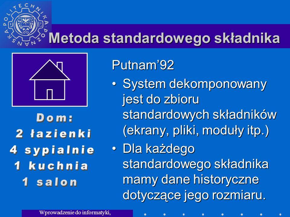 Wprowadzenie do informatyki, Wykład 3 Metoda standardowego składnika Putnam92 System dekomponowany jest do zbioru standardowych składników (ekrany, pliki, moduły itp.)System dekomponowany jest do zbioru standardowych składników (ekrany, pliki, moduły itp.) Dla każdego standardowego składnika mamy dane historyczne dotyczące jego rozmiaru.Dla każdego standardowego składnika mamy dane historyczne dotyczące jego rozmiaru.