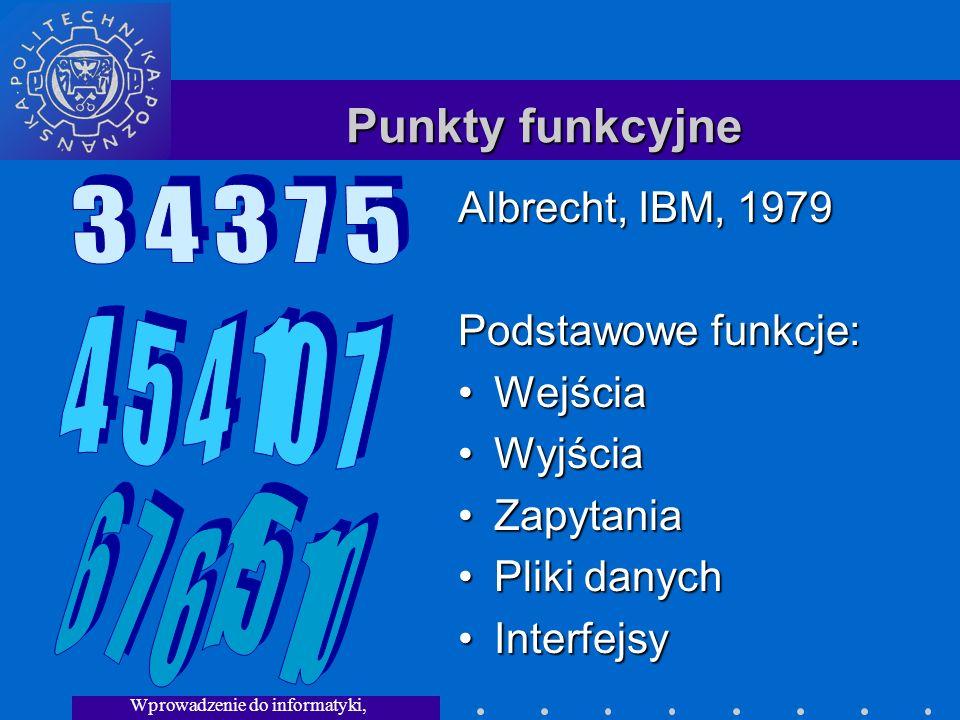 Wprowadzenie do informatyki, Wykład 3 Punkty funkcyjne Albrecht, IBM, 1979 Podstawowe funkcje: WejściaWejścia WyjściaWyjścia ZapytaniaZapytania Pliki danychPliki danych InterfejsyInterfejsy
