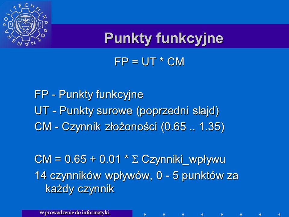 Wprowadzenie do informatyki, Wykład 3 Punkty funkcyjne FP = UT * CM FP - Punkty funkcyjne UT - Punkty surowe (poprzedni slajd) CM - Czynnik złożoności (0.65..