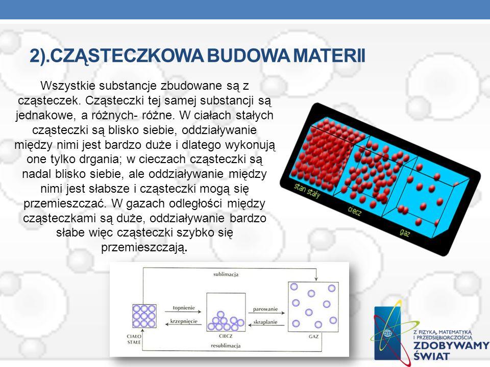 2).CZĄSTECZKOWA BUDOWA MATERII Wszystkie substancje zbudowane są z cząsteczek. Cząsteczki tej samej substancji są jednakowe, a różnych- różne. W ciała