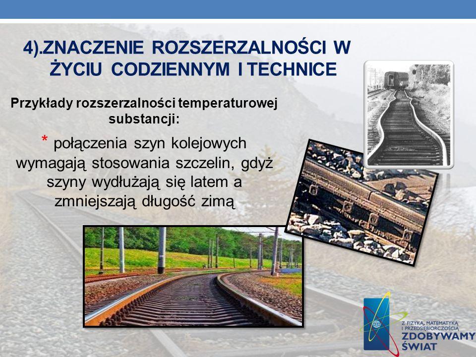 4).ZNACZENIE ROZSZERZALNOŚCI W ŻYCIU CODZIENNYM I TECHNICE Przykłady rozszerzalności temperaturowej substancji: * połączenia szyn kolejowych wymagają