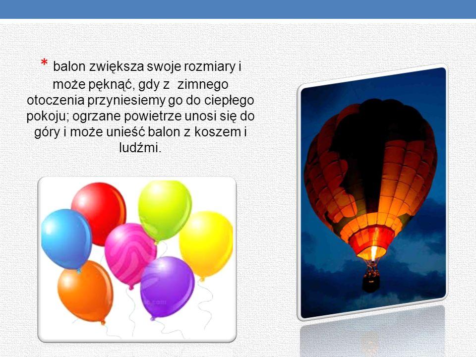 * balon zwiększa swoje rozmiary i może pęknąć, gdy z zimnego otoczenia przyniesiemy go do ciepłego pokoju; ogrzane powietrze unosi się do góry i może