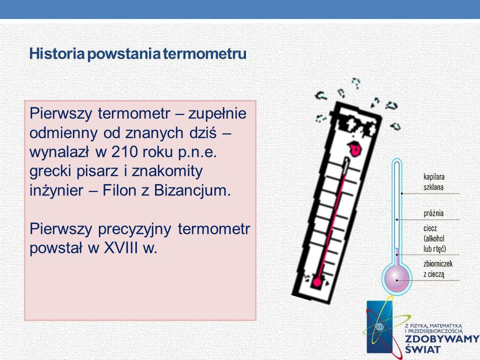 Historia powstania termometru Pierwszy termometr – zupełnie odmienny od znanych dziś – wynalazł w 210 roku p.n.e. grecki pisarz i znakomity inżynier –