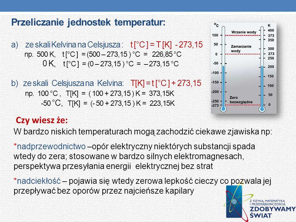 Przeliczanie jednostek temperatur: a) ze skali Kelvina na Celsjusza : t [°C ] = T [K] - 273,15 np. 500 K, t [°C ] = (500 – 273,15 ) °C = 226,85 °C 0 K