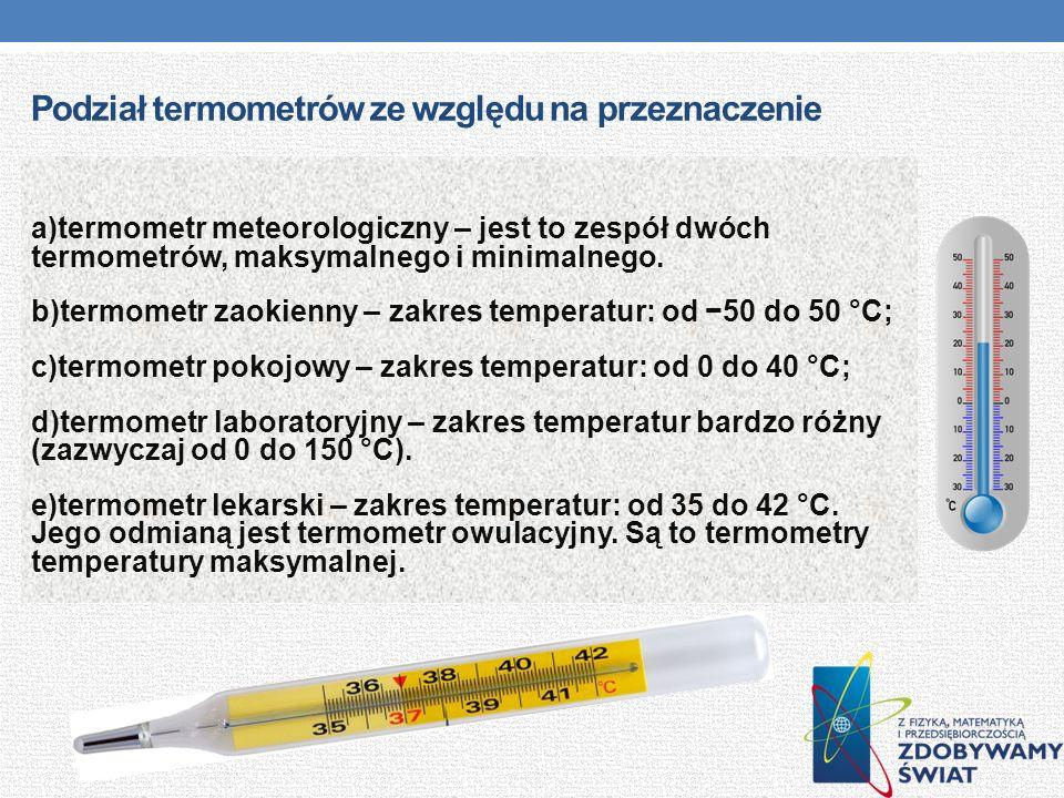 Podział termometrów ze względu na przeznaczenie a)termometr meteorologiczny – jest to zespół dwóch termometrów, maksymalnego i minimalnego. b)termomet