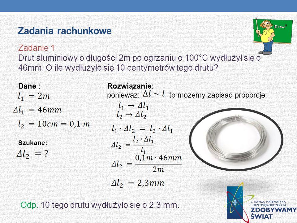 Zadania rachunkowe Zadanie 1 Drut aluminiowy o długości 2m po ogrzaniu o 100°C wydłużył się o 46mm. O ile wydłużyło się 10 centymetrów tego drutu? Dan