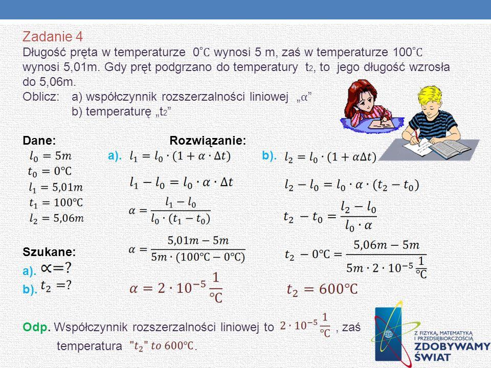 Zadanie 4 Długość pręta w temperaturze 0 ˚C wynosi 5 m, zaś w temperaturze 100 ˚C wynosi 5,01m. Gdy pręt podgrzano do temperatury t 2, to jego długość