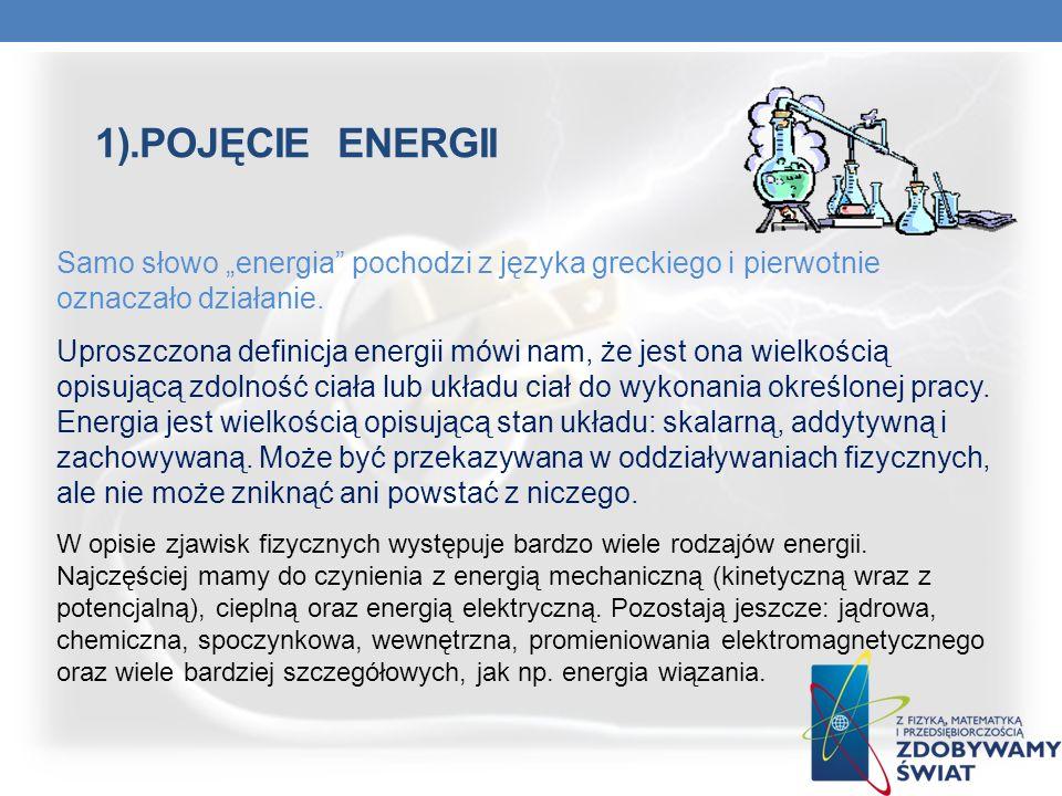 1).POJĘCIE ENERGII Samo słowo energia pochodzi z języka greckiego i pierwotnie oznaczało działanie. Uproszczona definicja energii mówi nam, że jest on