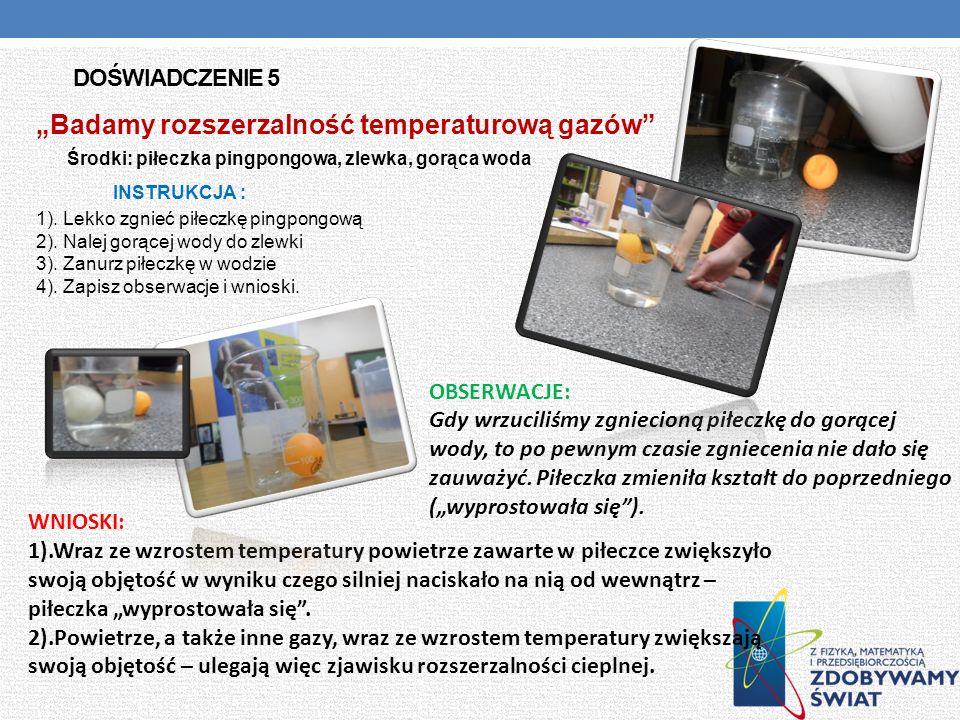 DOŚWIADCZENIE 5 Badamy rozszerzalność temperaturową gazów Środki: piłeczka pingpongowa, zlewka, gorąca woda INSTRUKCJA : 1). Lekko zgnieć piłeczkę pin