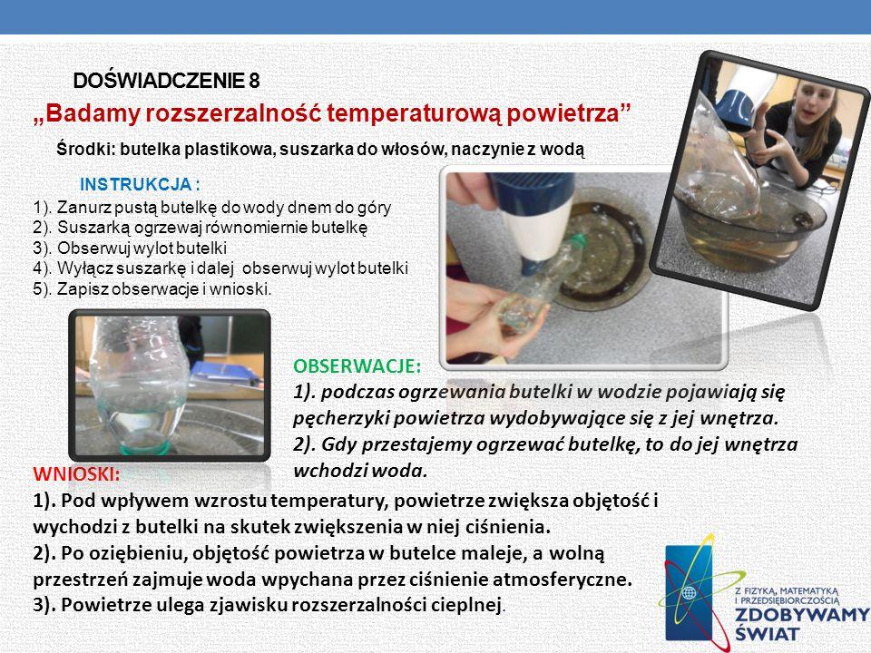 DOŚWIADCZENIE 8 Badamy rozszerzalność temperaturową powietrza Środki: butelka plastikowa, suszarka do włosów, naczynie z wodą INSTRUKCJA : 1). Zanurz