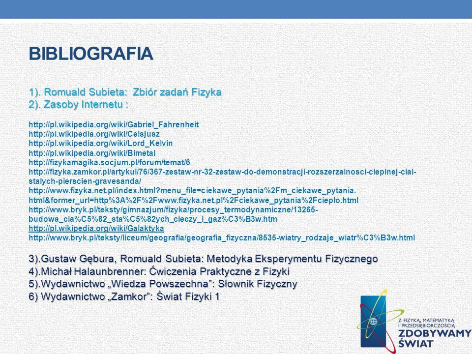 BIBLIOGRAFIA 1). Romuald Subieta: Zbiór zadań Fizyka 2). Zasoby Internetu : http://pl.wikipedia.org/wiki/Gabriel_Fahrenheit http://pl.wikipedia.org/wi