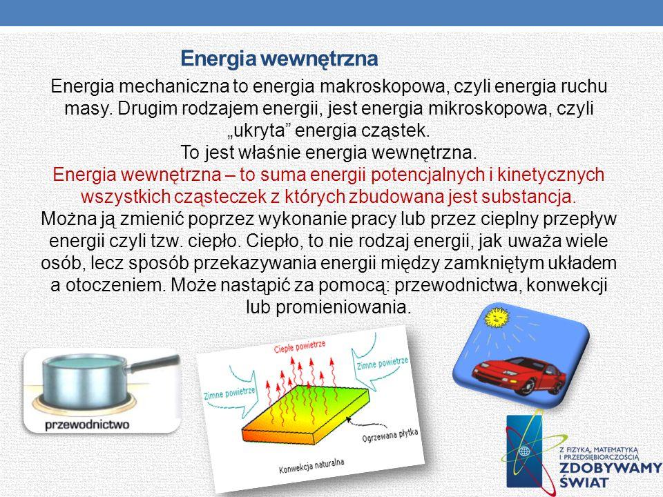 Energia wewnętrzna Energia mechaniczna to energia makroskopowa, czyli energia ruchu masy. Drugim rodzajem energii, jest energia mikroskopowa, czyli uk