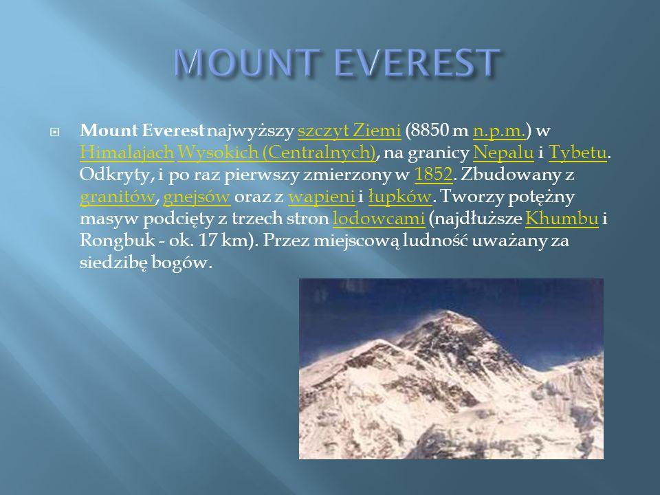 Mount Everest najwyższy szczyt Ziemi (8850 m n.p.m.) w Himalajach Wysokich (Centralnych), na granicy Nepalu i Tybetu. Odkryty, i po raz pierwszy zmier
