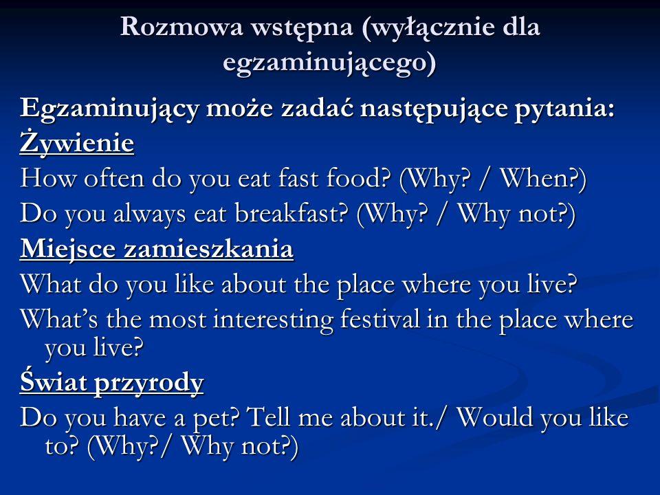 Rozmowa wstępna (wyłącznie dla egzaminującego) Egzaminujący może zadać następujące pytania: Żywienie How often do you eat fast food? (Why? / When?) Do