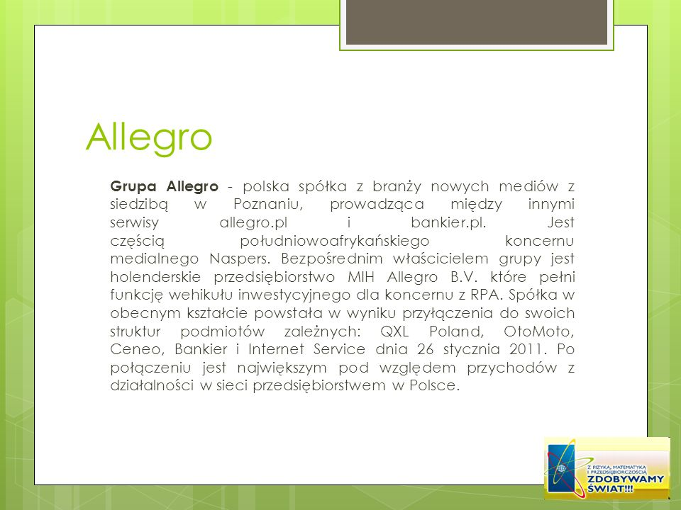 Allegro Grupa Allegro - polska spółka z branży nowych mediów z siedzibą w Poznaniu, prowadząca między innymi serwisy allegro.pl i bankier.pl. Jest czę