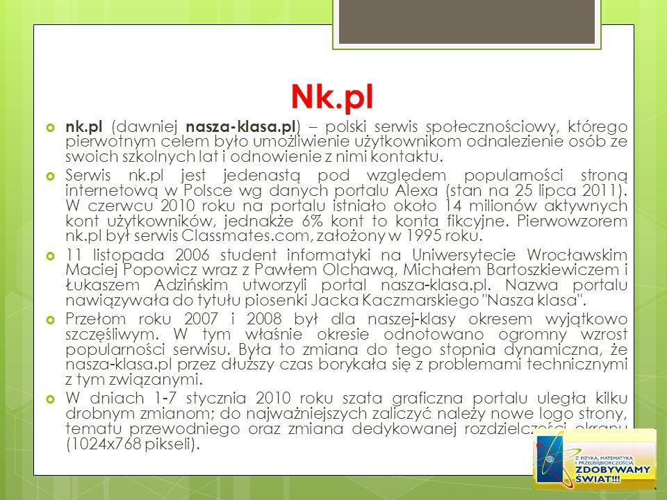 Nk.pl nk.pl (dawniej nasza-klasa.pl ) – polski serwis społecznościowy, którego pierwotnym celem było umożliwienie użytkownikom odnalezienie osób ze sw