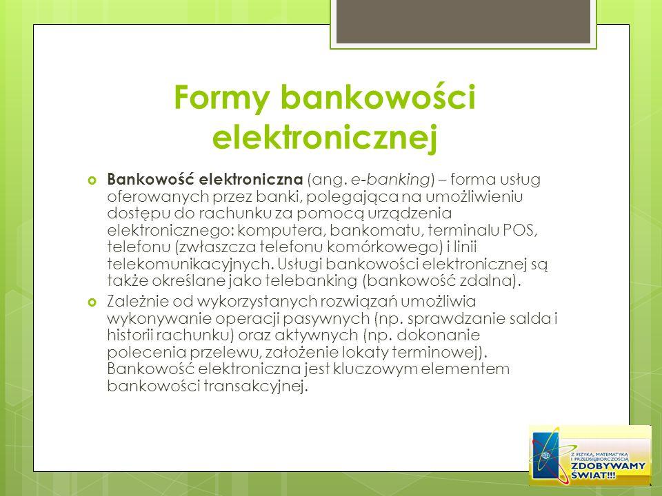 Formy bankowości elektronicznej Bankowość elektroniczna (ang. e-banking) – forma usług oferowanych przez banki, polegająca na umożliwieniu dostępu do