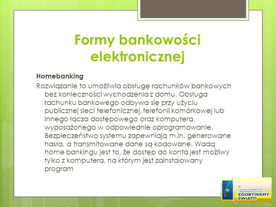 Formy bankowości elektronicznej Homebanking Rozwiązanie to umożliwia obsługę rachunków bankowych bez konieczności wychodzenia z domu. Obsługa rachunku