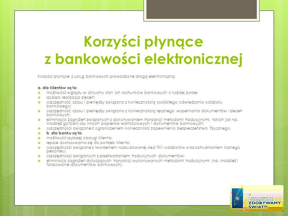 Korzyści płynące z bankowości elektronicznej Korzyści płynące z usług bankowych prowadzone drogą elektroniczną: a. dla klientów są to: możliwość wgląd