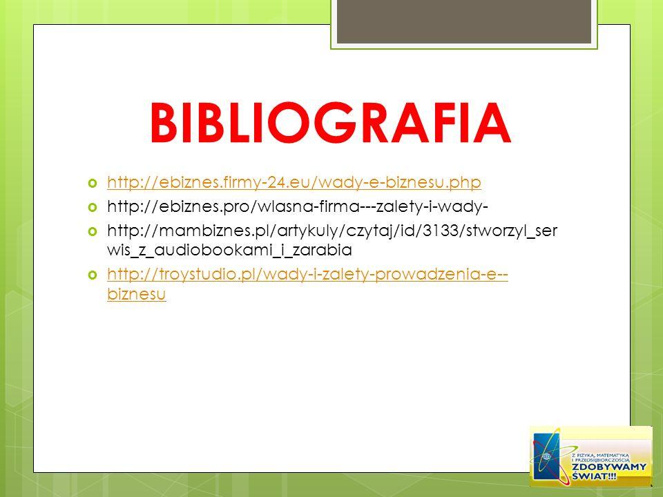 BIBLIOGRAFIA http://ebiznes.firmy-24.eu/wady-e-biznesu.php http://ebiznes.pro/wlasna-firma---zalety-i-wady- http://mambiznes.pl/artykuly/czytaj/id/313
