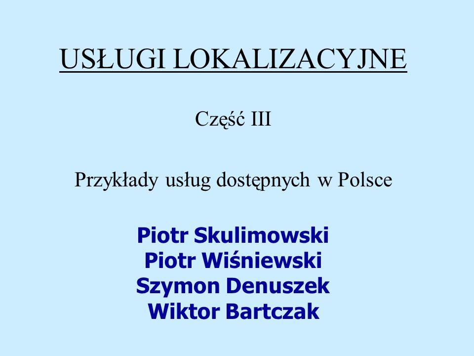 USŁUGI LOKALIZACYJNE Część III Przykłady usług dostępnych w Polsce Piotr Skulimowski Piotr Wiśniewski Szymon Denuszek Wiktor Bartczak