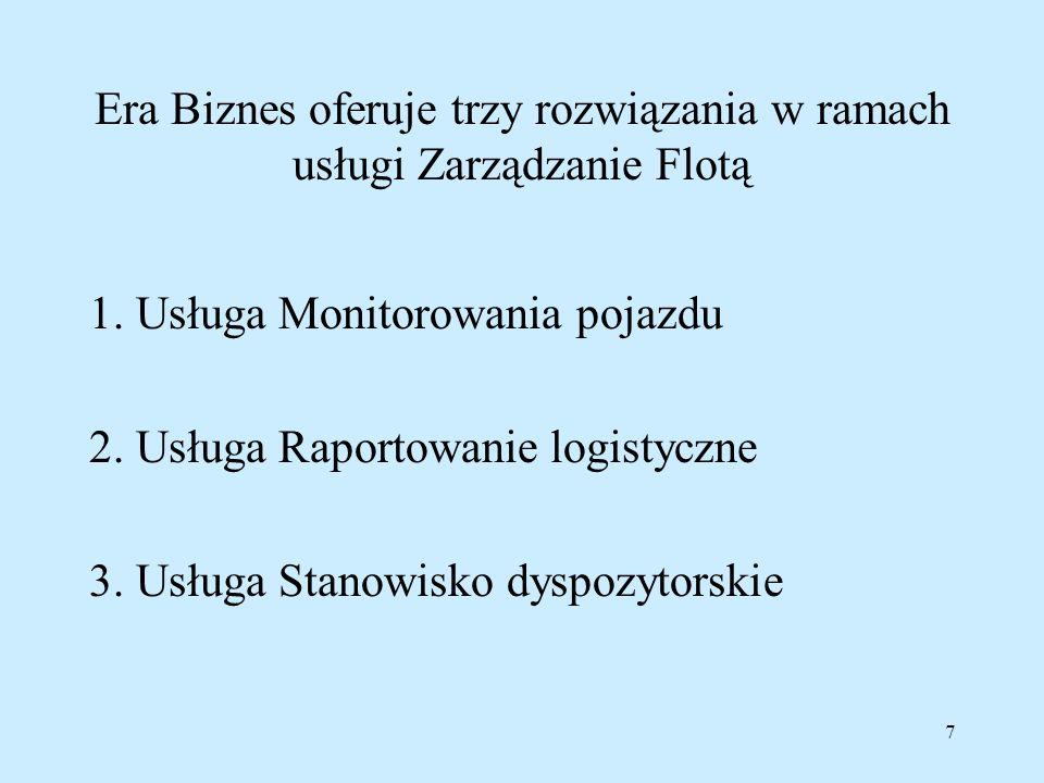 7 Era Biznes oferuje trzy rozwiązania w ramach usługi Zarządzanie Flotą 1. Usługa Monitorowania pojazdu 2. Usługa Raportowanie logistyczne 3. Usługa S