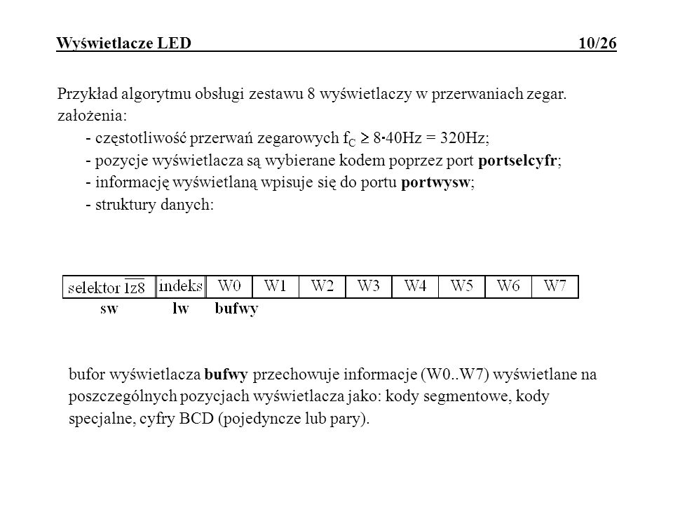 Wyświetlacze LED 10/26 Przykład algorytmu obsługi zestawu 8 wyświetlaczy w przerwaniach zegar. założenia: - częstotliwość przerwań zegarowych f C 8 40